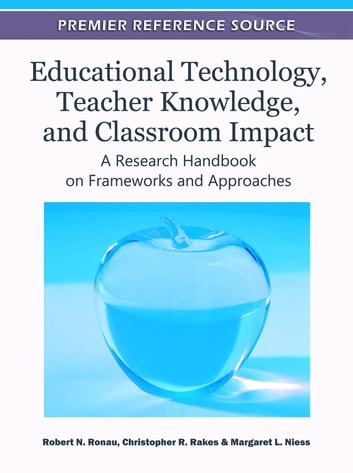 Educational Technology, Teacher Knowledge, and Classroom Impact - A Research Handbook on Frameworks and Approaches ebook by
