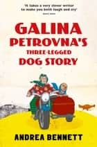 Galina Petrovna's Three-Legged Dog Story ebook by Andrea Bennett