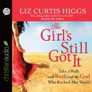 The Girl's Still Got It - Take a Walk with Ruth and the God Who Rocked Her World audiobook by Liz Curtis Higgs