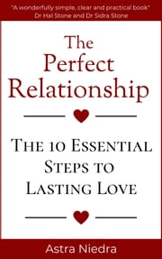 The Perfect Relationship: The 10 Essential Steps to Lasting Love eBook by Astra Niedra