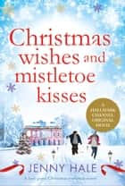 Christmas Wishes and Mistletoe Kisses - A feel good Christmas romance novel ebook by Jenny Hale