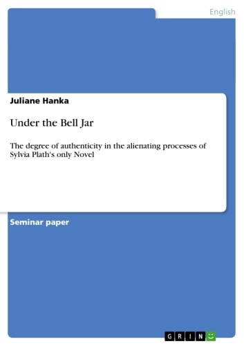 Under the Bell Jar - The degree of authenticity in the alienating processes of Sylvia Plath's only Novel ebook by Juliane Hanka