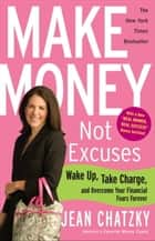 Make Money, Not Excuses - Wake Up, Take Charge, and Overcome Your Financial Fears Forever ebook by Jean Chatzky