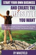 Start Your Own Business and Create the Lifestyle You Want ebook by Dy Wakefield