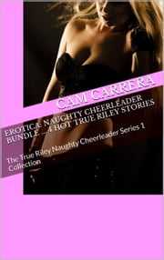 Erotica: Naughty Cheerleader Bundle ... 4 Hot True Riley Stories: The True Riley Naughty Cheerleader Series 1 Collection ebook by Cam Carrera
