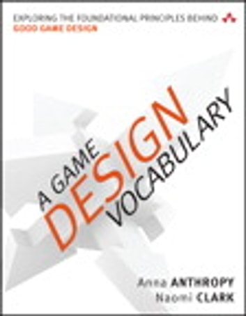 A Game Design Vocabulary - Exploring the Foundational Principles Behind Good Game Design ebook by Anna Anthropy,Naomi Clark