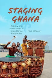 Staging Ghana - Artistry and Nationalism in State Dance Ensembles ebook by Paul Schauert