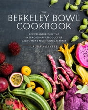 The Berkeley Bowl Cookbook - Recipes Inspired by the Extraordinary Produce of California's Most Iconic Market ebook by Laura McLively, Erin Scott