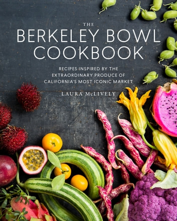 The Berkeley Bowl Cookbook - Recipes Inspired by the Extraordinary Produce of California's Most Iconic Market ebook by Laura McLively