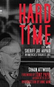 Hard Time - Life with Sheriff Joe Arpaio in America's Toughest Jail ebook by Shaun Attwood,Tony Papa,Anne Mini