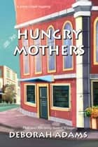 All The Hungry Mothers - a Jesus Creek mystery ebook by Deborah Adams