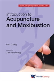 World Century Compendium to TCM - Volume 6: Introduction to Acupuncture and Moxibustion ebook by Ren Zhang,Xue-min Wang