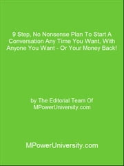 9 Step, No Nonsense Plan To Start A Conversation Any Time You Want, With Anyone You Want - Or Your Money Back! ebook by Editorial Team Of MPowerUniversity.com