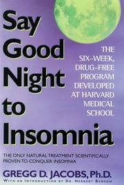Say Good Night to Insomnia - The Six-Week, Drug-Free Program Developed At Harvard Medical School ebook by Gregg D. Jacobs,Herbert Benson