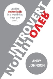 Introvert Revolution - Leading Authentically in a World That Says You Can't ebook by Andy Johnson