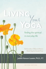 Living Your Yoga - Finding the Spiritual in Everyday Life ebook by Judith Hanson Lasater