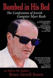Bombed in His Bed, The Confessions of Jewish Gangster Myer Rush ebook by Bruce Farrell Rosen