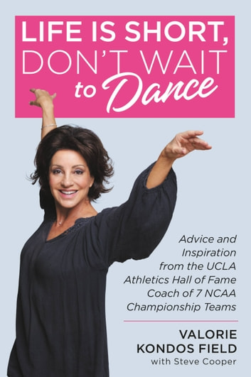 Life Is Short, Don't Wait to Dance - Advice and Inspiration from the UCLA Athletics Hall of Fame Coach of 7 NCAA Championship Teams ebook by Valorie Kondos Field