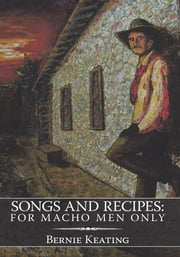 Songs and Recipes: For Macho Men Only ebook by Bernie Keating