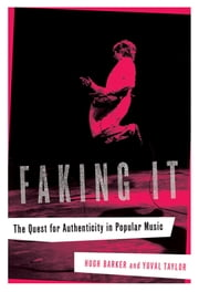 Faking It: The Quest for Authenticity in Popular Music ebook by Hugh Barker, Yuval Taylor