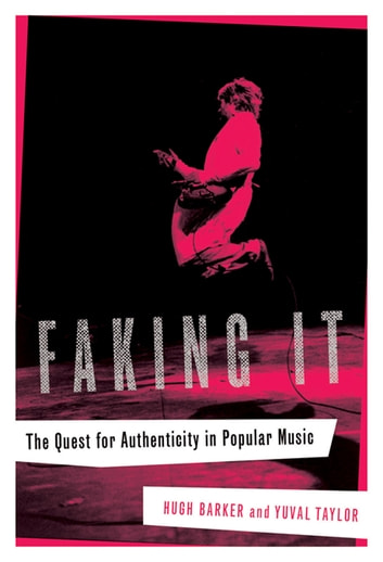 Faking It: The Quest for Authenticity in Popular Music ebook by Hugh Barker,Yuval Taylor