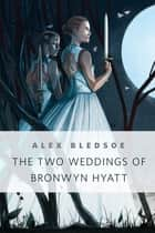 The Two Weddings of Bronwyn Hyatt - A Tor.Com Original ebook by Alex Bledsoe