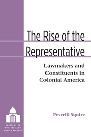 The Rise of the Representative - Lawmakers and Constituents in Colonial America ebook by Peverill Squire