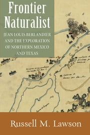 Frontier Naturalist: Jean Louis Berlandier and the Exploration of Northern Mexico and Texas ebook by Russell M. Lawson