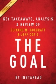 The Goal - A Process of Ongoing Improvement by Eliyahu M. Goldratt and Jeff Cox | Key Takeaways, Analysis & Review ebook by Instaread