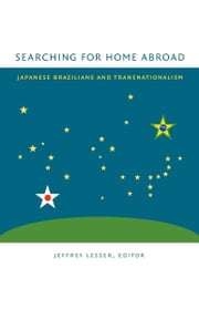 Searching for Home Abroad - Japanese Brazilians and Transnationalism ebook by Shuhei Hosokawa,Koichi Mori,Karen Tei Yamashita,Jeffrey Lesser