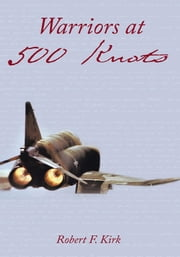 Warriors at 500 Knots - Intense stories of valiant crews flying the legendary F-4 Phantom II in the Vietnam air war. ebook by Robert F. Kirk