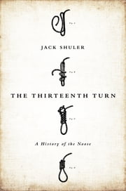 The Thirteenth Turn - A History of the Noose ebook by Jack Shuler
