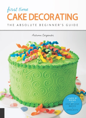First Time Cake Decorating - The Absolute Beginner's Guide - Learn by Doing * Step-by-Step Basics + Projects ebook by Autumn Carpenter