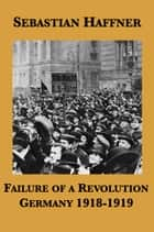 Failure of a Revolution: Germany 1918-1919 ebook by Sebastian Haffner