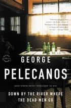 Down by the River Where the Dead Men Go ebook by George P. Pelecanos