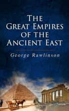 The Great Empires of the Ancient East - Egypt, Phoenicia, The Kings of Israel and Judah, Babylon, Parthia, Chaldea, Assyria, Media, Persia, Sasanian Empire & The History of Herodotus ebook by George Rawlinson, George Rawlinson