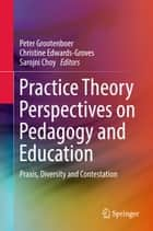 Practice Theory Perspectives on Pedagogy and Education - Praxis, Diversity and Contestation ebook by Peter Grootenboer, Christine Edwards-Groves, Sarojni Choy