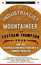 The Industrialist and the Mountaineer - The Eastham-Thompson Feud and the Struggle for West Virginia's Timber Frontier ebook by RONALD L. LEWIS