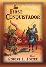 The First Conquistador - A Novel ebook by Robert L. Foster