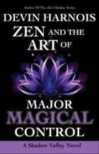 Zen and the Art of Major Magical Control - Shadow Valley, #4 ebook by Devin Harnois