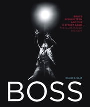 Boss - Bruce Springsteen and the E Street Band - The Illustrated History ebook by Gillian G. Gaar