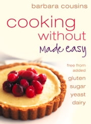Cooking Without Made Easy: Recipes free from added Gluten, Sugar, Yeast and Dairy Produce ebook by Barbara Cousins