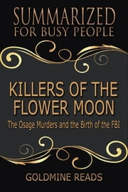 Summary: Killers of the Flower Moon - Summarized for Busy People - The Osage Murders and the Birth of the FBI: Based on the Book by David Grann ebook by Goldmine Reads