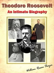 Theodore Roosevelt; An Intimate Biography [Annotated] ebook by William Roscoe Thayer