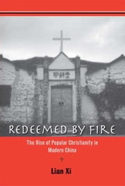 Redeemed by Fire: The Rise of Popular Christianity in Modern China ebook by Xi Lian
