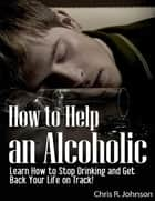 How to Help an Alcoholic: Learn How to Stop Drinking and Get Back Your Life on Track! ebook by Chris R. Johnson