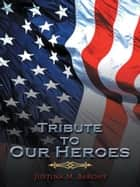 Tribute to Our Heroes ebook by Justina M. Barone
