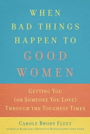 When Bad Things Happen to Good Women - Getting You (or Someone You Love) Through the Toughest Times ebook by Carole  Brody Fleet