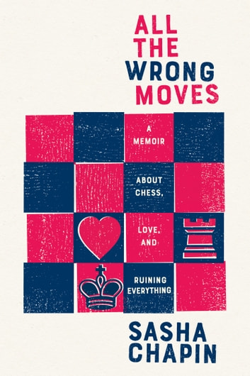 All the Wrong Moves - A Memoir About Chess, Love, and Ruining Everything ebook by Sasha Chapin