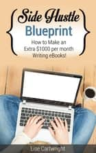 Side Hustle Blueprint: How to Make an Extra $1000 per month Writing eBooks! ebook by Lise Cartwright
